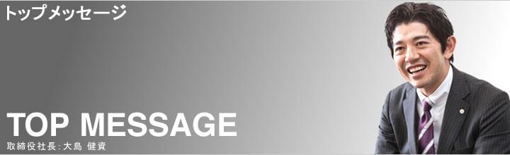 トップメッセージ TOP MESSAGE 取締役社長:大島 健資